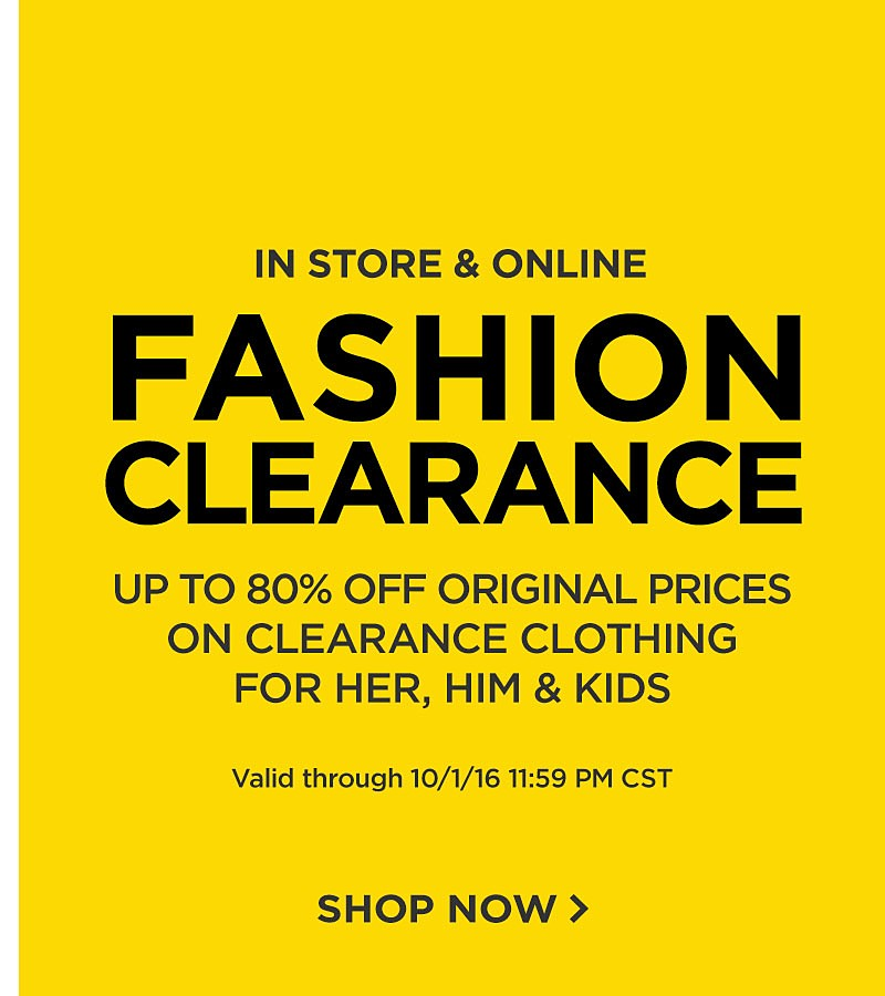 Valid Online + In Store. Fashion Clearance. Up To 80% Off Original Prices On Clothing, Accessories & Sleepwear For Her, Him And Kids. Ends 10/1/16 11:59 CST.