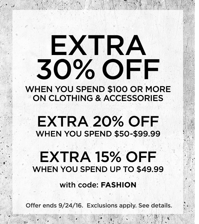 Extra 30% Off When You Spend $100 Or More On Clothing And Accessories Extra 20% Off When You Spend $50 - $99.99. Extra 15% Off When You Spend Up To $49.99. With Code FASHION. Ends 9/24/16. Exclusions apply. See details