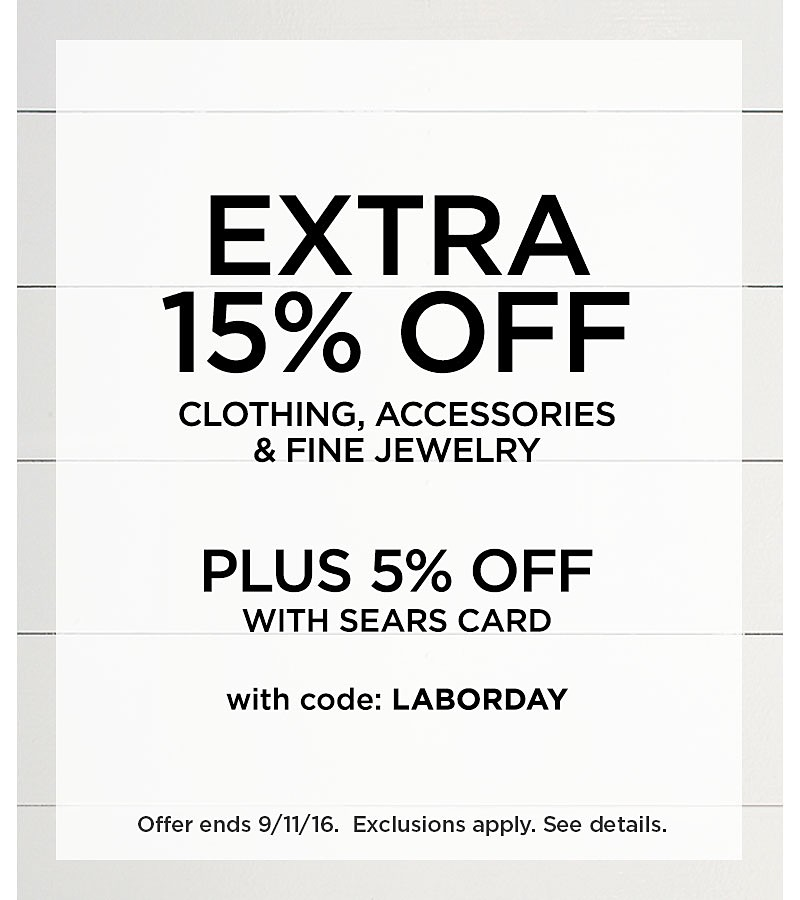 Extra 15% Off Clothing, Accessories, And Fine Jewelry. Plus 5% Off When You Use Your Sears Card. With Code LABORDAY. Ends 9/11/16. Exclusions apply. See detail