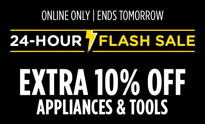 ONLINE ONLY | ENDS TOMORROW | 24-HOUR FLASH SALE | EXTRA 10% OFF APPLIANCES & TOOLS