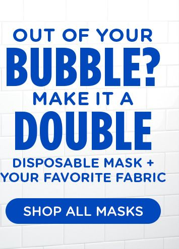 OUT OF YOUR BUBBLE? MAKE IT A DOUBLE DISPOSABLE MASK + YOUR FAVORITE FABRIC | SHOP ALL MASKS